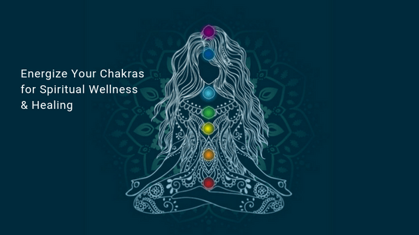 Energize Your Chakras for Spiritual Wellness & Healing